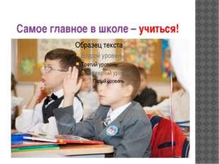 Самое главное в школе – учиться!