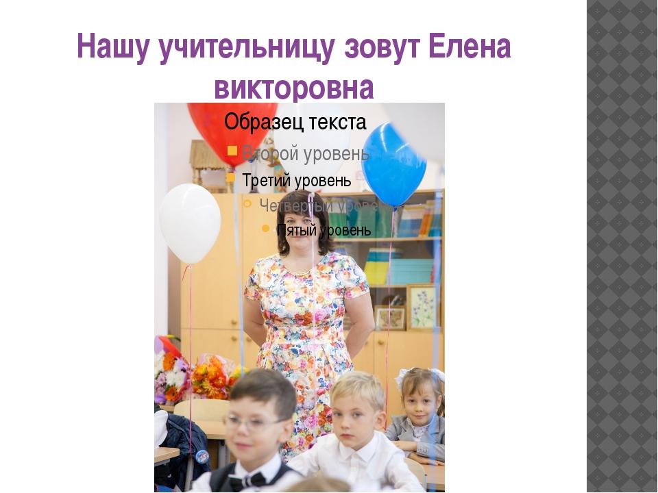 Нашу учительницу зовут Елена викторовна