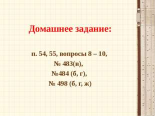 Домашнее задание: п. 54, 55, вопросы 8 – 10, № 483(в), №484 (б, г), № 498 (б,