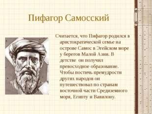 Пифагор Самосский Считается, что Пифагор родился в аристократической семье на