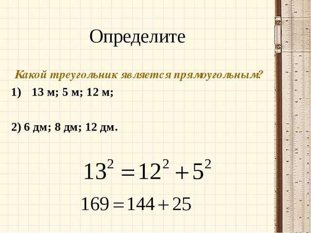Определите Какой треугольник является прямоугольным? 13 м; 5 м; 12 м; 2) 6 дм...