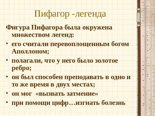 Пифагор -легенда Фигура Пифагора была окружена множеством легенд: его считали...