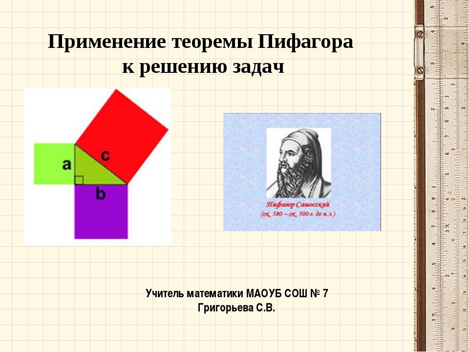 Применение теоремы Пифагора к решению задач Учитель математики МАОУБ СОШ № 7...