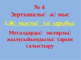 № 4 Зертханалық жұмыс І.Жұмыстың тақырыбы: Металдардың молярлық жылусыйымдылы