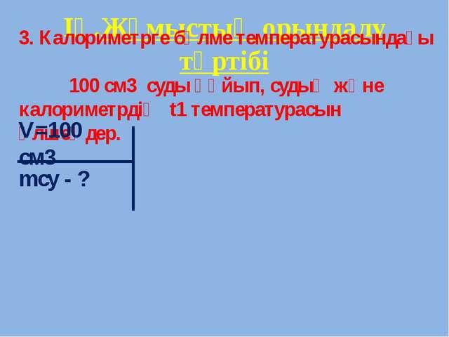 ІҮ.Жұмыстың орындалу тәртібі 3. Калориметрге бөлме температурасындағы 100 см...