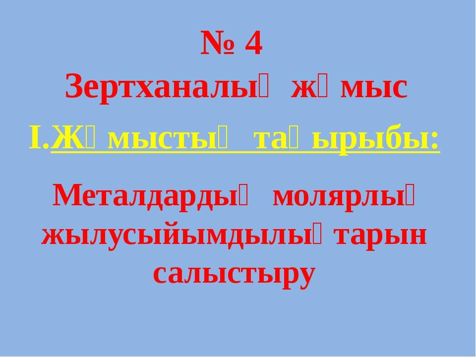 № 4 Зертханалық жұмыс І.Жұмыстың тақырыбы: Металдардың молярлық жылусыйымдылы...
