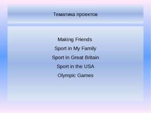 Тематика проектов Making Friends Sport in My Family Sport in Great Britain Sp