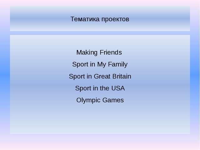 Тематика проектов Making Friends Sport in My Family Sport in Great Britain Sp...