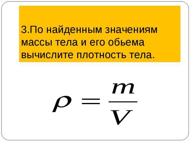 3.По найденным значениям массы тела и его обьема вычислите плотность тела.