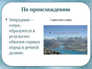 По происхождению Запрудные – озера, образуются в результате обвалов горных по