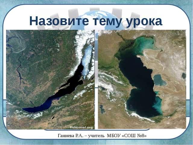 Назовите тему урока Ганиева Р.А. – учитель МБОУ «СОШ №8»