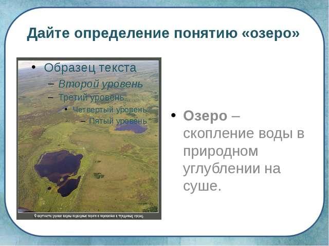 Дайте определение понятию «озеро» Озеро – скопление воды в природном углублен...
