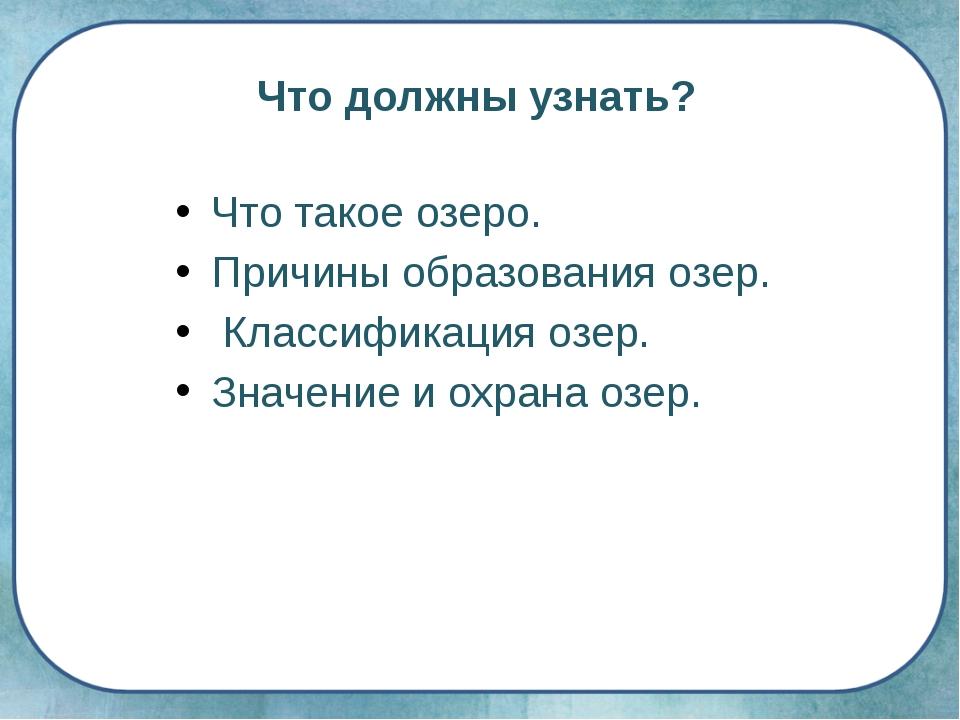 Что должны узнать? Что такое озеро. Причины образования озер. Классификация о...