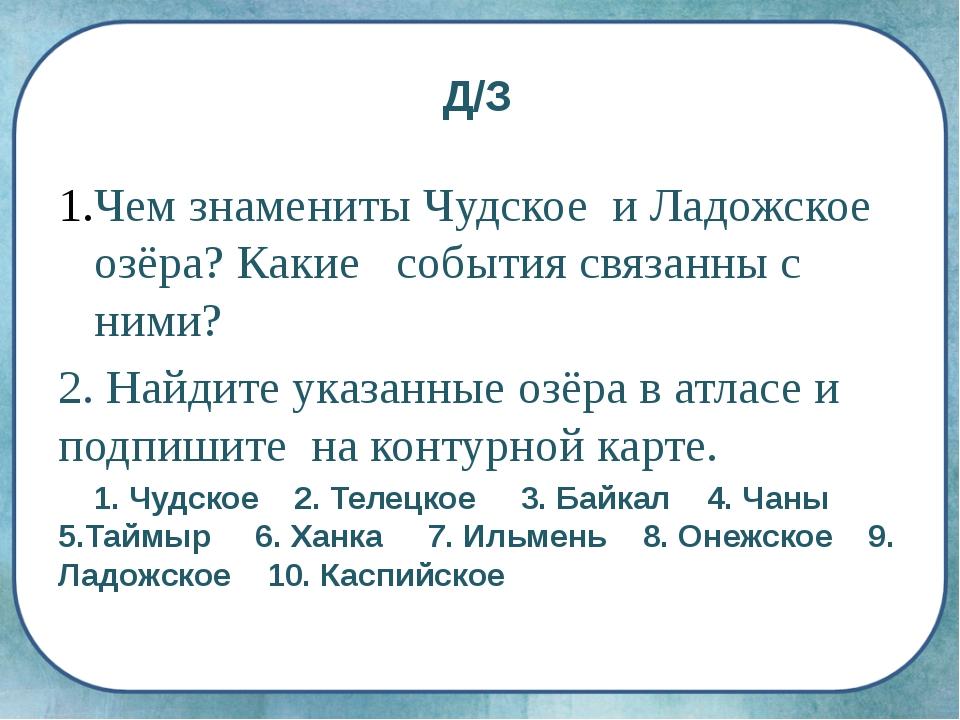 Д/З Чем знамениты Чудское и Ладожское озёра? Какие события связанны с ними? 2...
