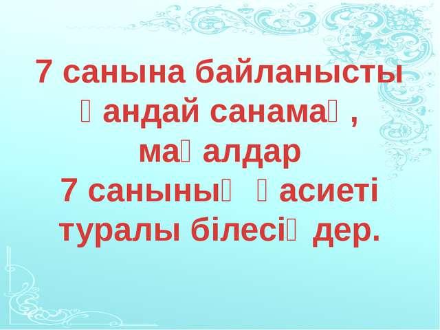 7 санына байланысты қандай санамақ, мақалдар 7 санының қасиеті туралы білесі...
