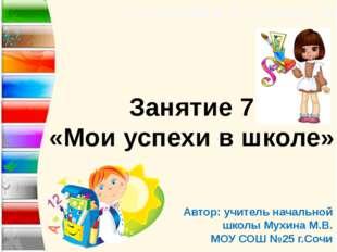 «Тропинка к своему Я» Занятие 7 «Мои успехи в школе» Автор: учитель начальной