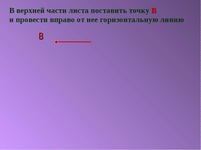 В верхней части листа поставить точку В и провести вправо от нее горизонтальн...