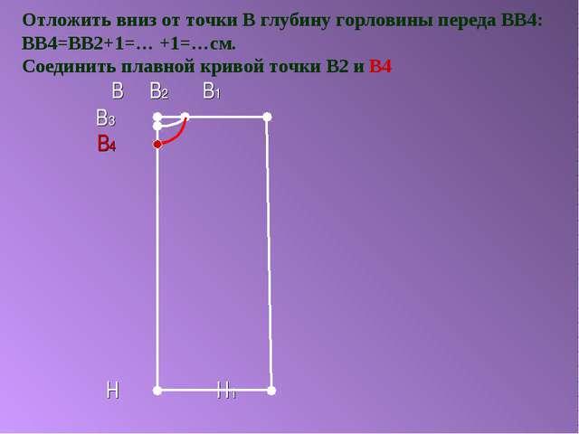 Отложить вниз от точки В глубину горловины переда ВВ4: ВВ4=ВВ2+1=… +1=…см. Со...