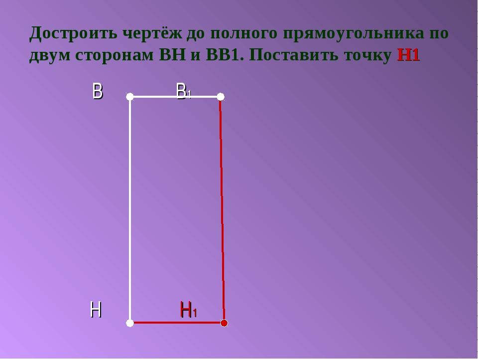 Достроить чертёж до полного прямоугольника по двум сторонам ВН и ВВ1. Постави...