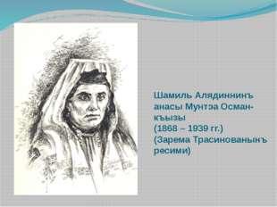 Шамиль Алядиннинъ анасы Мунтэа Осман-къызы (1868 – 1939 гг.) (Зарема Трасинов
