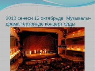 2012 сенеси 12 октябрьде Музыкалы-драма театринде концерт олды
