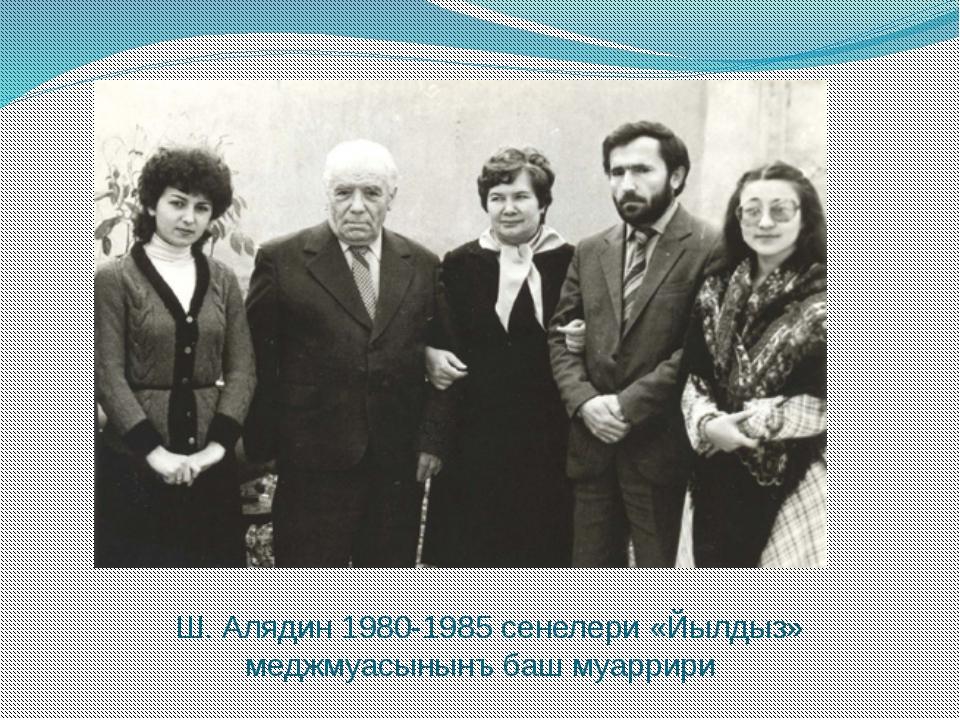 Ш. Алядин 1980-1985 сенелери «Йылдыз» меджмуасынынъ баш муаррири
