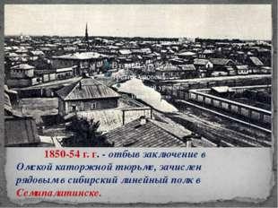 1850-54 г. г. - отбыв заключение в Омской каторжной тюрьме, зачислен рядов
