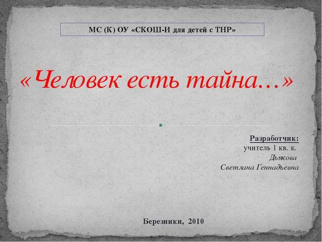 «Человек есть тайна…» Разработчик: учитель 1 кв. к. Дьякова Светлана Геннадь...