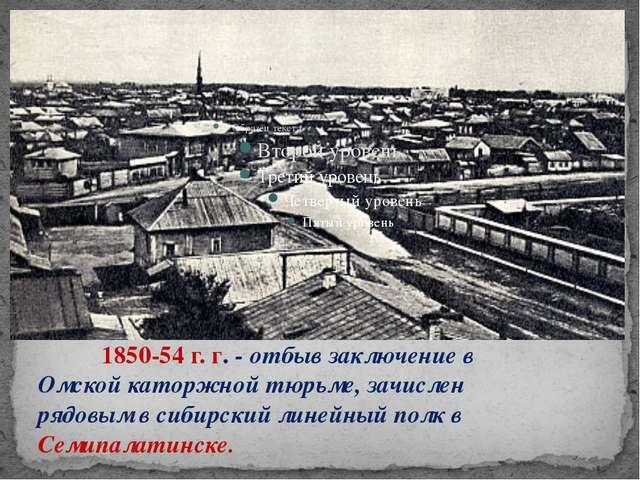 1850-54 г. г. - отбыв заключение в Омской каторжной тюрьме, зачислен рядов...