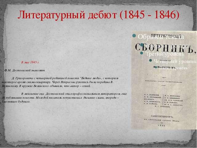 Литературный дебют (1845 - 1846) В мае 1845 г. Ф.М. Достоевский знакомит Д...