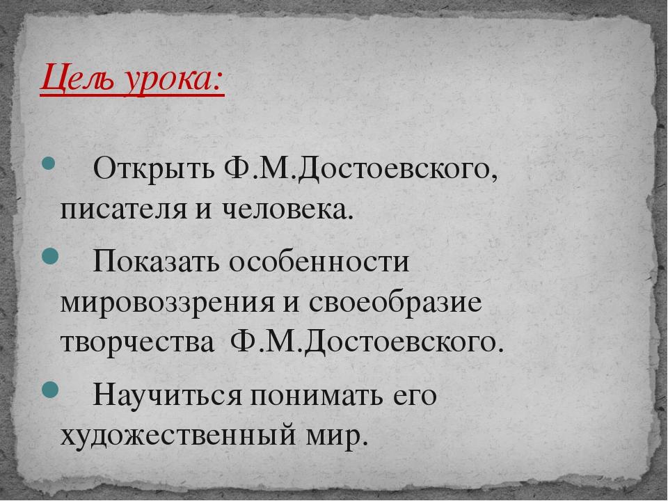 Открыть Ф.М.Достоевского, писателя и человека. Показать особенности мировоз...