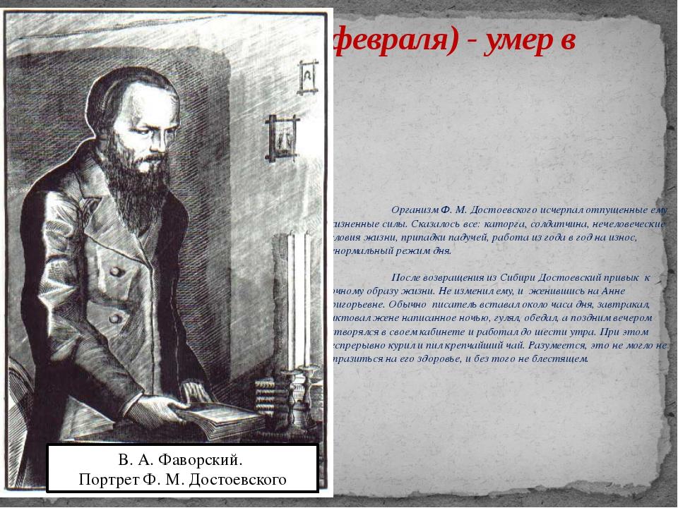 1881, 28 января (9 февраля) - умер в Петербурге. Организм Ф. М. Достоевског...