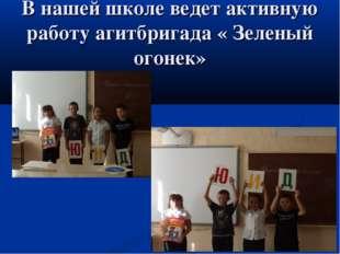 В нашей школе ведет активную работу агитбригада « Зеленый огонек»