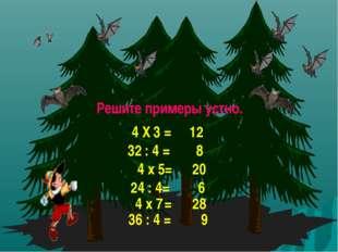 Решите примеры устно. 4 Х 3 = 12 32 : 4 = 8 4 х 5= 20 24 : 4= 6 4 х 7 = 28 36