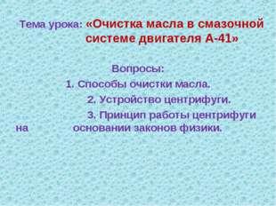 Тема урока: «Очистка масла в смазочной системе двигателя А-41» Вопросы: 1. Сп