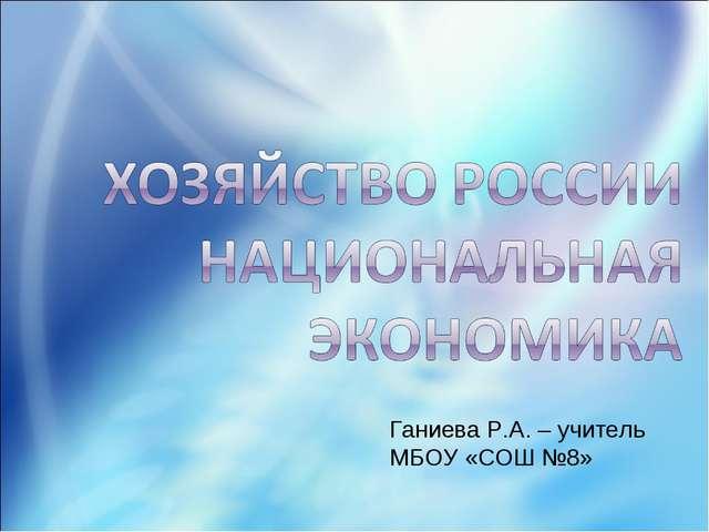 Ганиева Р.А. – учитель МБОУ «СОШ №8»