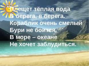 Плещет тёплая вода В берега, в берега. Кораблик очень смелый Бури не боится,