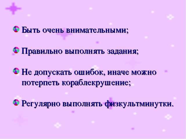 Быть очень внимательными; Правильно выполнять задания; Не допускать ошибок,...