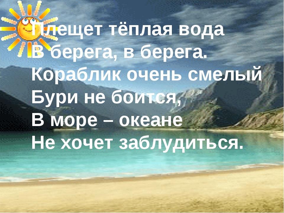 Плещет тёплая вода В берега, в берега. Кораблик очень смелый Бури не боится,...