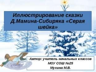 Иллюстрирование сказки Д.Мамина-Сибиряка «Серая шейка» Автор: учитель начальн