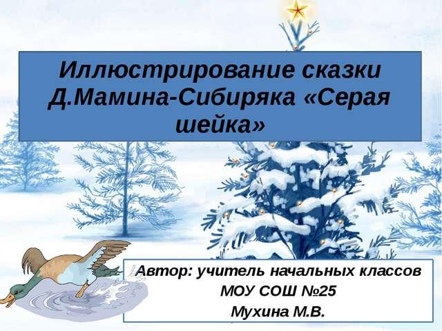 Иллюстрирование сказки Д.Мамина-Сибиряка «Серая шейка» Автор: учитель начальн...
