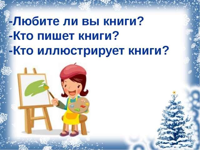 -Любите ли вы книги? -Кто пишет книги? -Кто иллюстрирует книги?