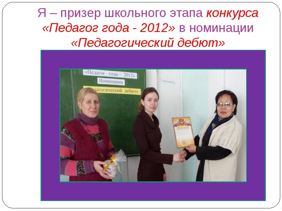 Я – призер школьного этапа конкурса «Педагог года - 2012» в номинации «Педаго...