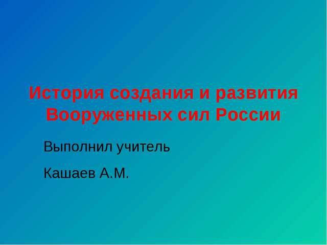 История создания и развития Вооруженных сил России Выполнил учитель Кашаев А.М.