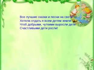 » Все лучшие сказки и песни на свете Хотела отдать я всем детям земли Чтоб до