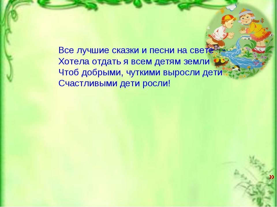 » Все лучшие сказки и песни на свете Хотела отдать я всем детям земли Чтоб до...