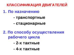 КЛАССИФИКАЦИЯ ДВИГАТЕЛЕЙ По назначению - транспортные - стационарные 2. По сп
