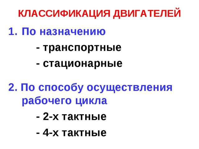 КЛАССИФИКАЦИЯ ДВИГАТЕЛЕЙ По назначению - транспортные - стационарные 2. По сп...