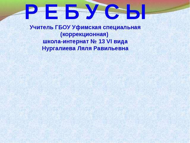 Р Е Б У С Ы Учитель ГБОУ Уфимская специальная (коррекционная) школа-интернат...