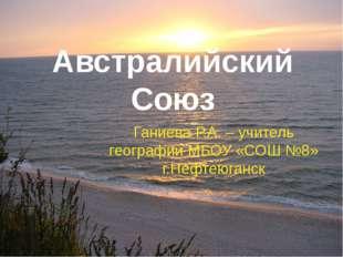 Австралийский Союз Ганиева Р.А. – учитель географии МБОУ «СОШ №8» г.Нефтеюганск